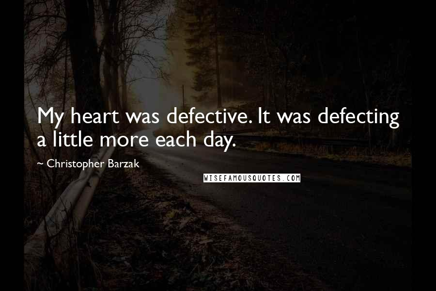 Christopher Barzak quotes: My heart was defective. It was defecting a little more each day.