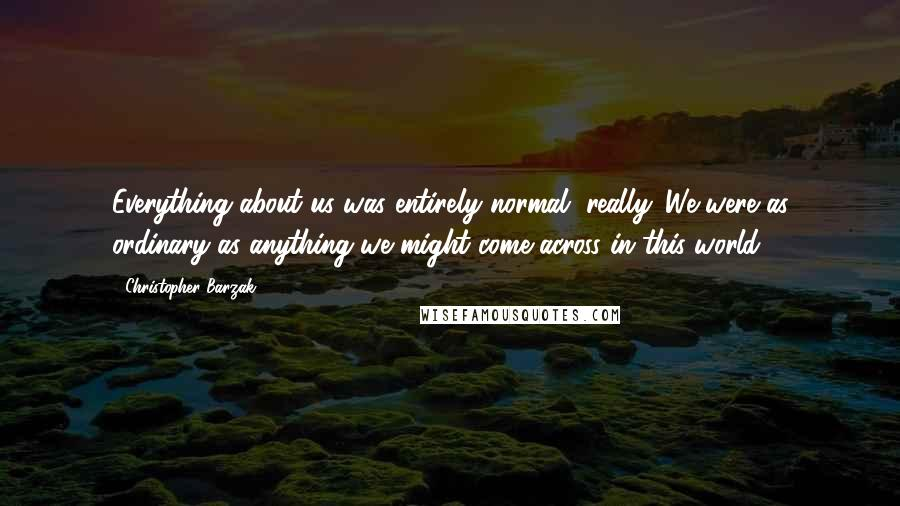 Christopher Barzak quotes: Everything about us was entirely normal, really. We were as ordinary as anything we might come across in this world.