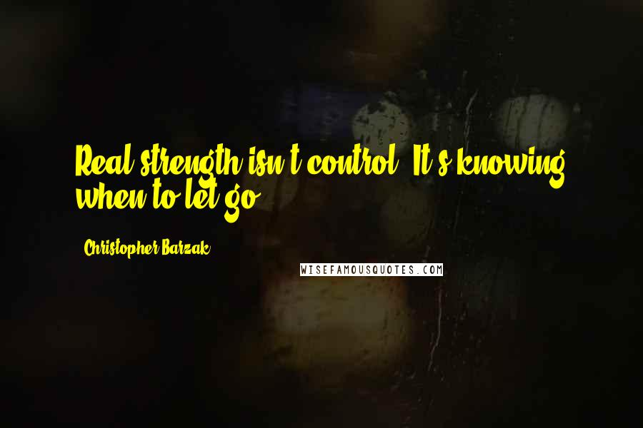 Christopher Barzak quotes: Real strength isn't control. It's knowing when to let go.