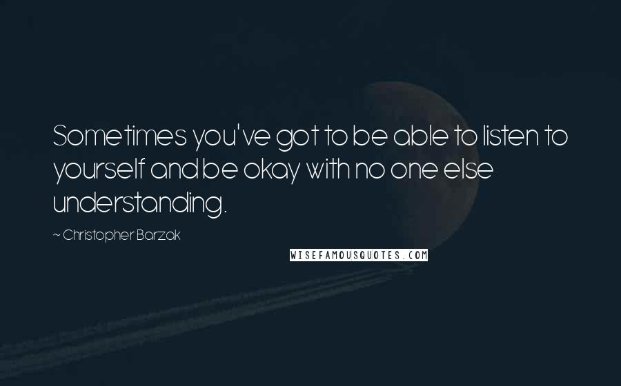 Christopher Barzak quotes: Sometimes you've got to be able to listen to yourself and be okay with no one else understanding.