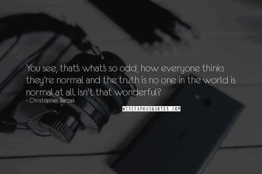 Christopher Barzak quotes: You see, that's what's so odd, how everyone thinks they're normal and the truth is no one in the world is normal at all. Isn't that wonderful?