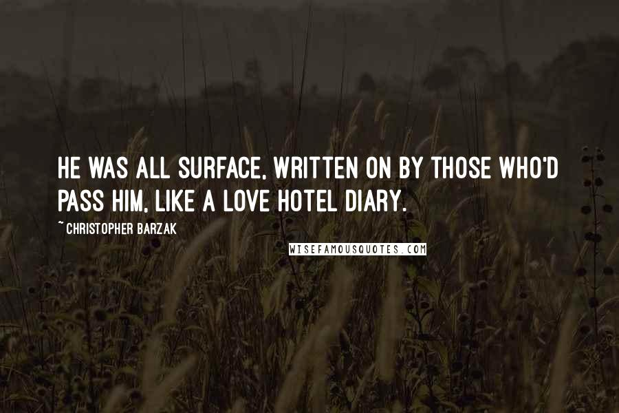 Christopher Barzak quotes: He was all surface, written on by those who'd pass him, like a love hotel diary.