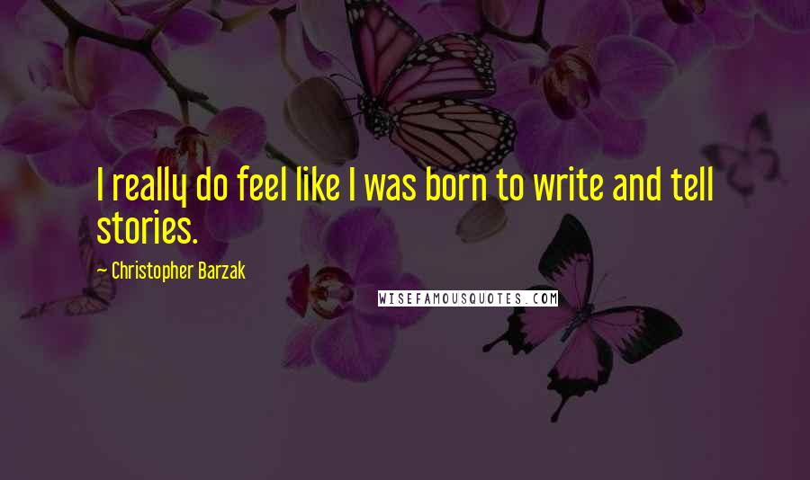 Christopher Barzak quotes: I really do feel like I was born to write and tell stories.