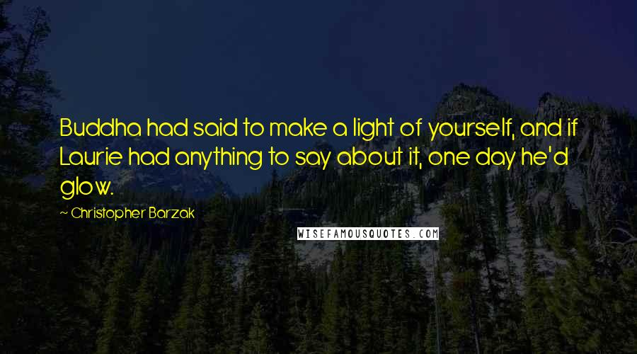 Christopher Barzak quotes: Buddha had said to make a light of yourself, and if Laurie had anything to say about it, one day he'd glow.