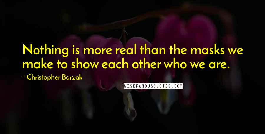 Christopher Barzak quotes: Nothing is more real than the masks we make to show each other who we are.