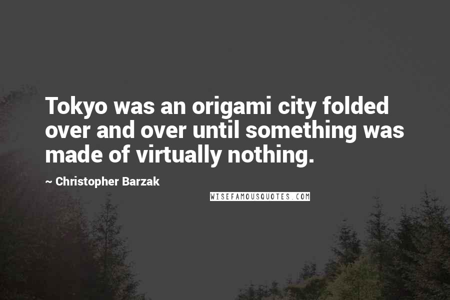 Christopher Barzak quotes: Tokyo was an origami city folded over and over until something was made of virtually nothing.