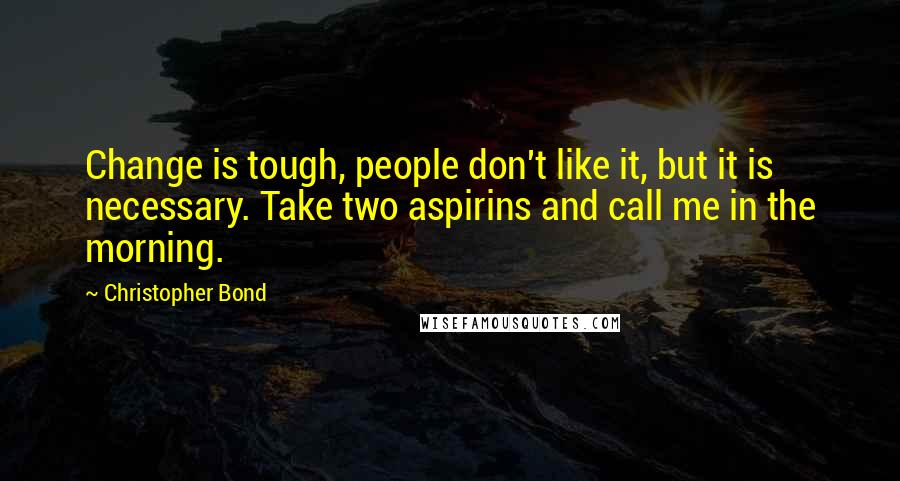 Christopher Bond quotes: Change is tough, people don't like it, but it is necessary. Take two aspirins and call me in the morning.
