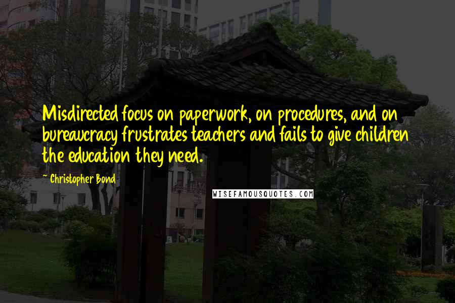 Christopher Bond quotes: Misdirected focus on paperwork, on procedures, and on bureaucracy frustrates teachers and fails to give children the education they need.