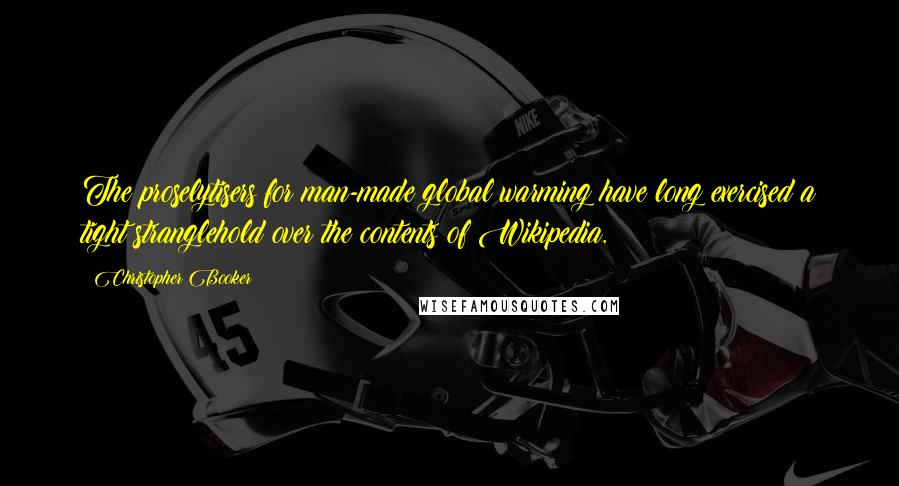Christopher Booker quotes: The proselytisers for man-made global warming have long exercised a tight stranglehold over the contents of Wikipedia.