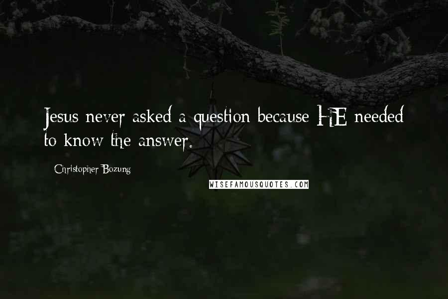 Christopher Bozung quotes: Jesus never asked a question because HE needed to know the answer.