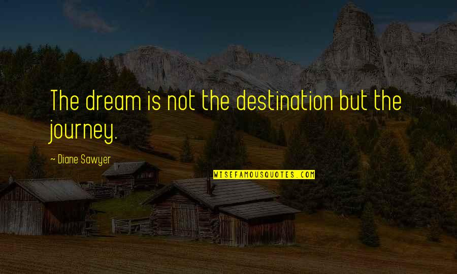 Christopher Browne Quotes By Diane Sawyer: The dream is not the destination but the