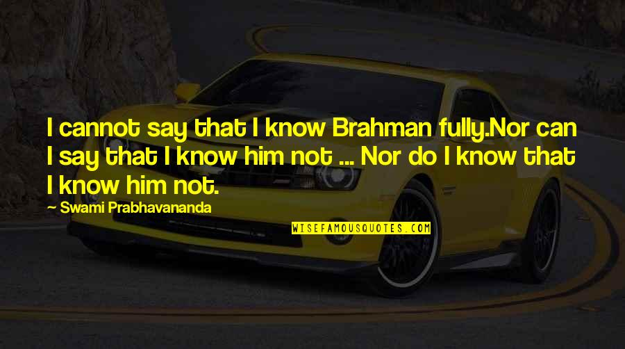 Christopher Browne Quotes By Swami Prabhavananda: I cannot say that I know Brahman fully.Nor
