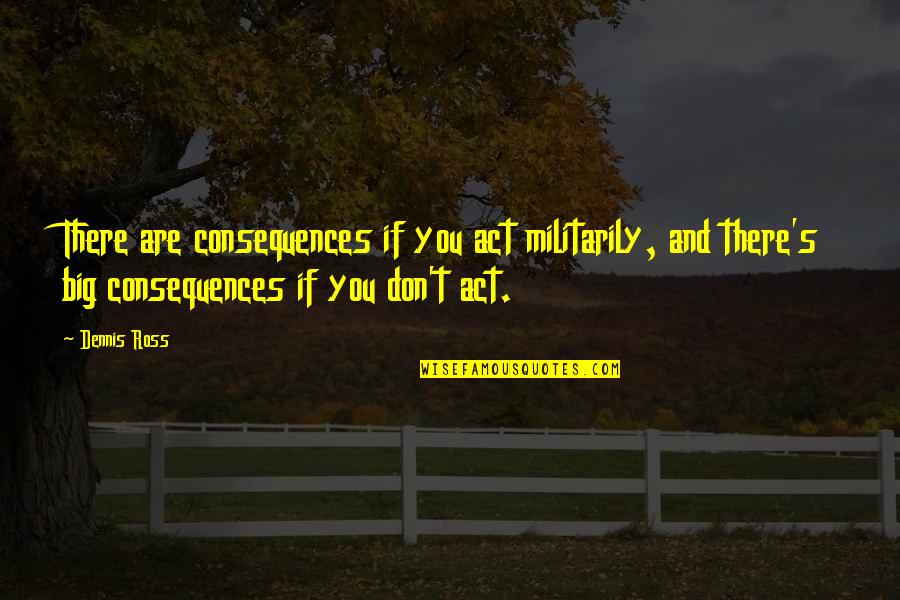 Christopher Bruce Ghost Dances Quotes By Dennis Ross: There are consequences if you act militarily, and