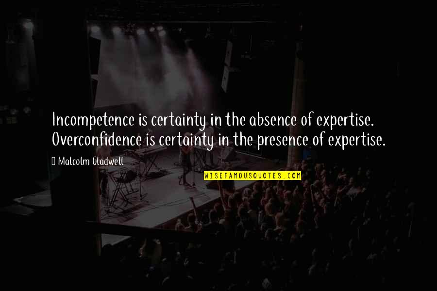Christopher Bruce Ghost Dances Quotes By Malcolm Gladwell: Incompetence is certainty in the absence of expertise.