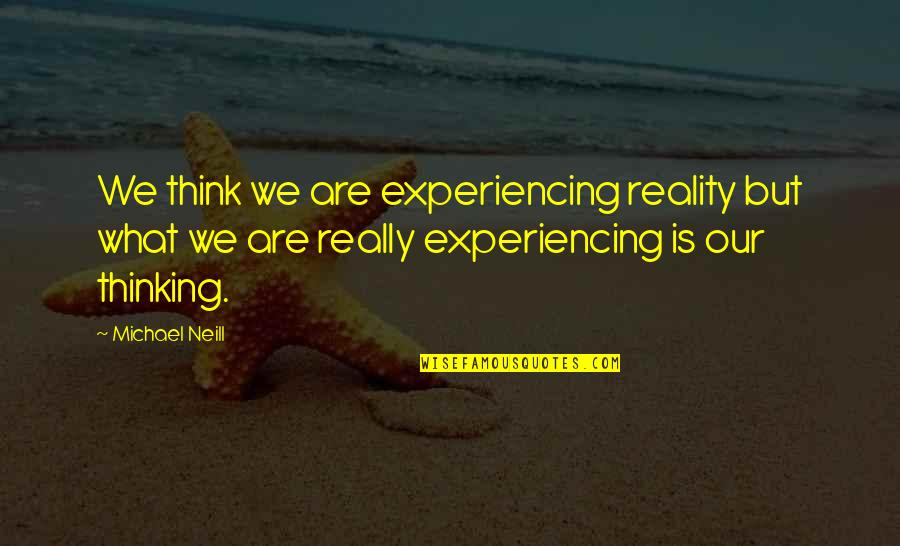 Christopher Bruce Ghost Dances Quotes By Michael Neill: We think we are experiencing reality but what