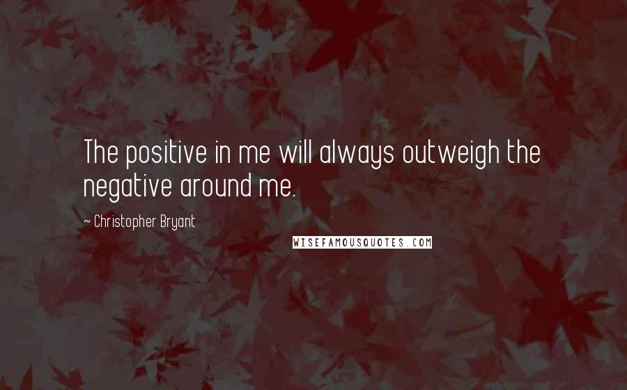 Christopher Bryant quotes: The positive in me will always outweigh the negative around me.