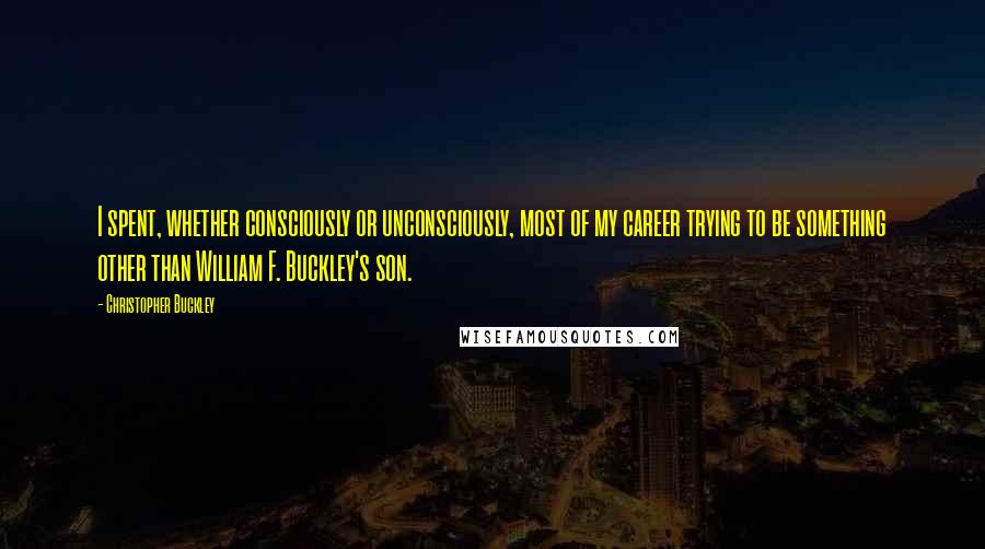 Christopher Buckley quotes: I spent, whether consciously or unconsciously, most of my career trying to be something other than William F. Buckley's son.