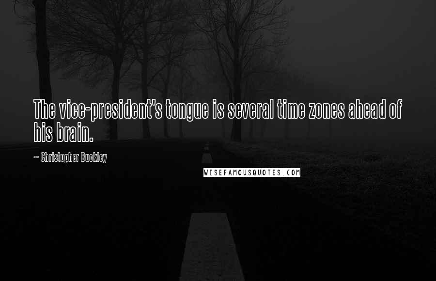 Christopher Buckley quotes: The vice-president's tongue is several time zones ahead of his brain.
