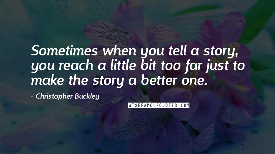 Christopher Buckley quotes: Sometimes when you tell a story, you reach a little bit too far just to make the story a better one.