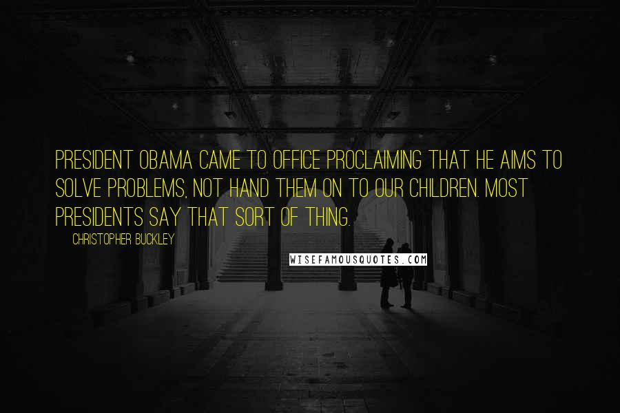 Christopher Buckley quotes: President Obama came to office proclaiming that he aims to solve problems, not hand them on to our children. Most presidents say that sort of thing.