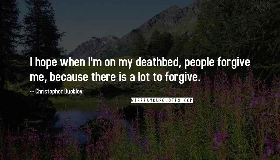 Christopher Buckley quotes: I hope when I'm on my deathbed, people forgive me, because there is a lot to forgive.