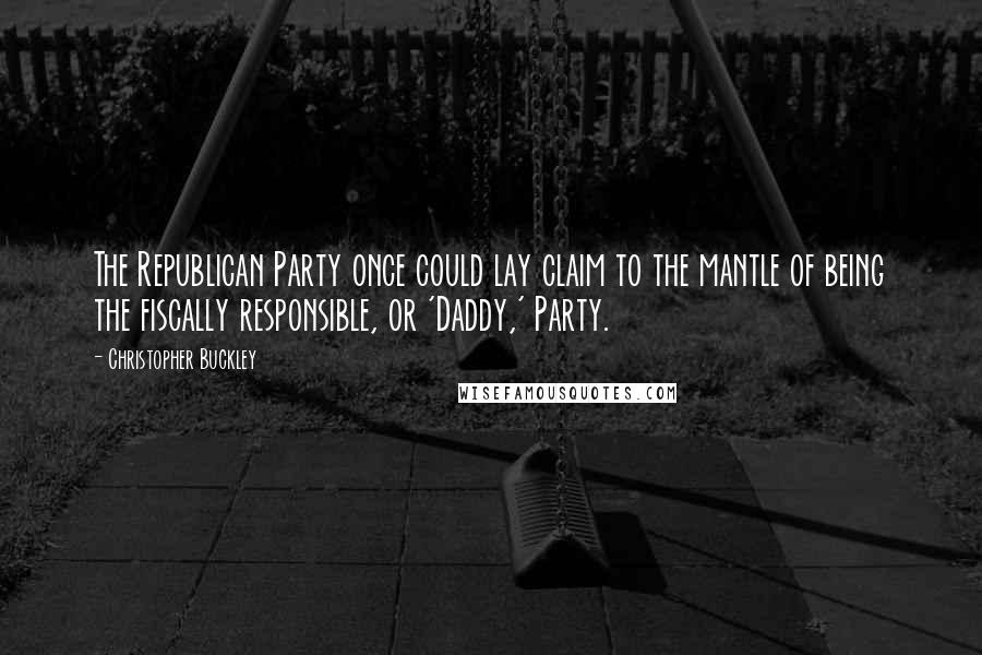 Christopher Buckley quotes: The Republican Party once could lay claim to the mantle of being the fiscally responsible, or 'Daddy,' Party.
