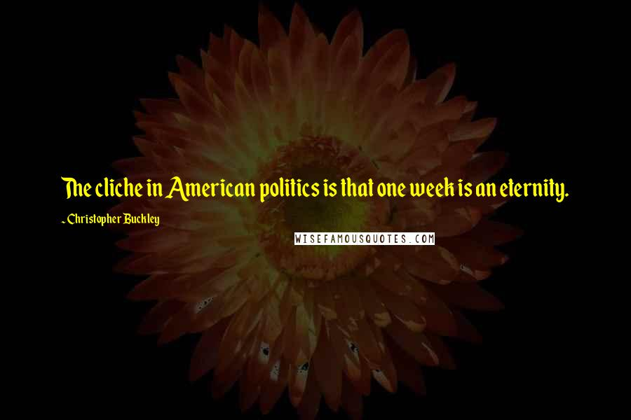 Christopher Buckley quotes: The cliche in American politics is that one week is an eternity.