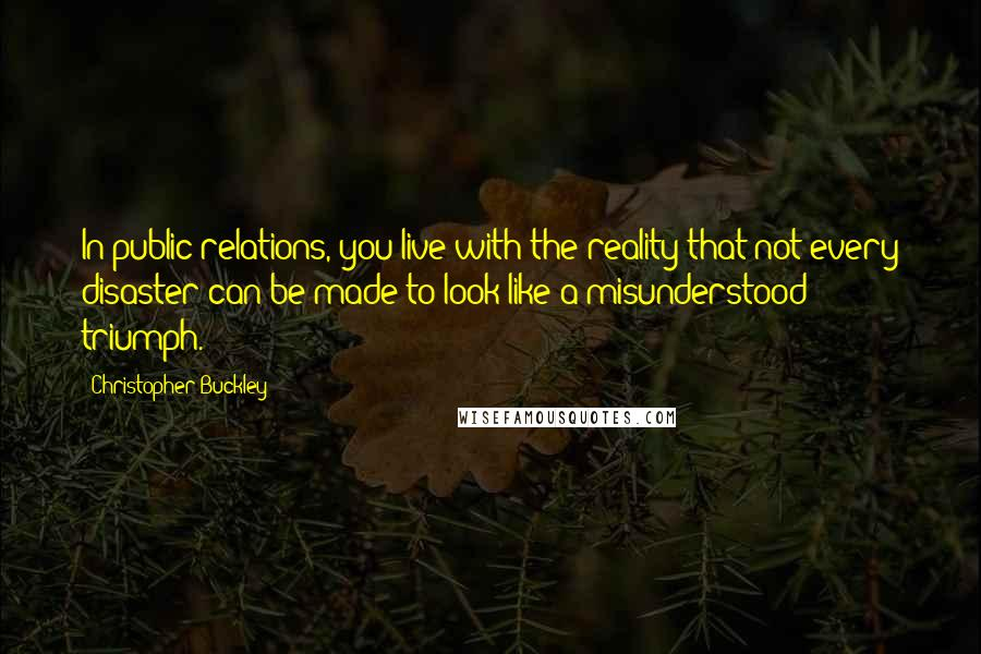 Christopher Buckley quotes: In public relations, you live with the reality that not every disaster can be made to look like a misunderstood triumph.