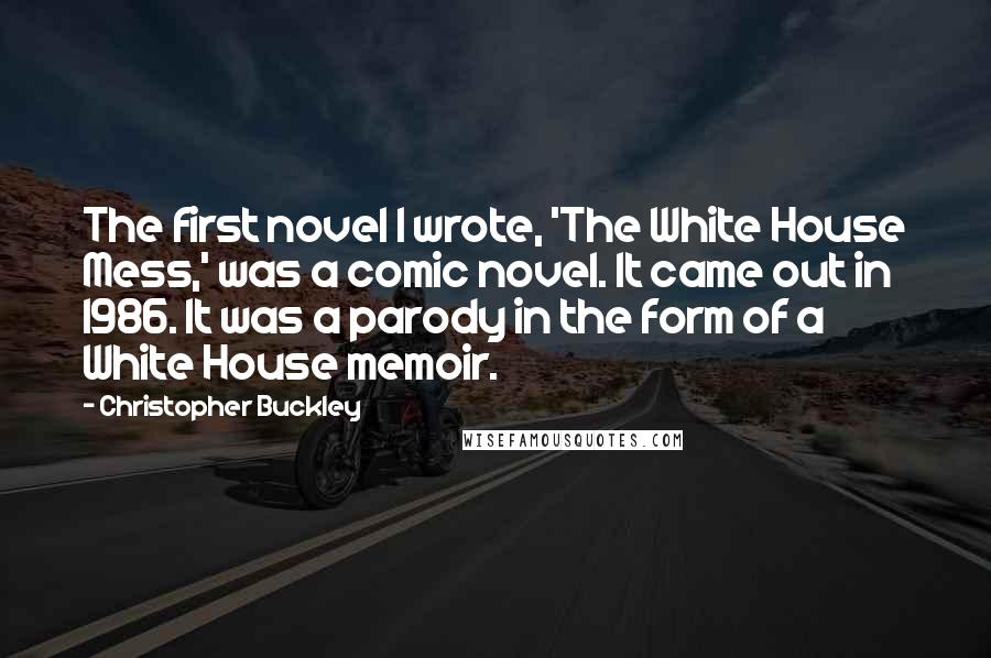 Christopher Buckley quotes: The first novel I wrote, 'The White House Mess,' was a comic novel. It came out in 1986. It was a parody in the form of a White House memoir.