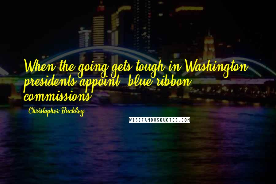 Christopher Buckley quotes: When the going gets tough in Washington, presidents appoint 'blue ribbon' commissions.