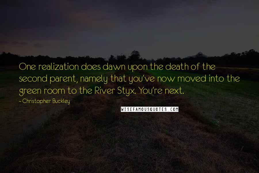 Christopher Buckley quotes: One realization does dawn upon the death of the second parent, namely that you've now moved into the green room to the River Styx. You're next.