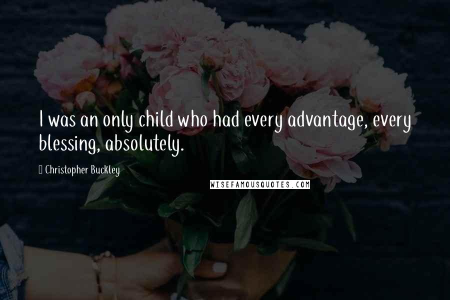 Christopher Buckley quotes: I was an only child who had every advantage, every blessing, absolutely.