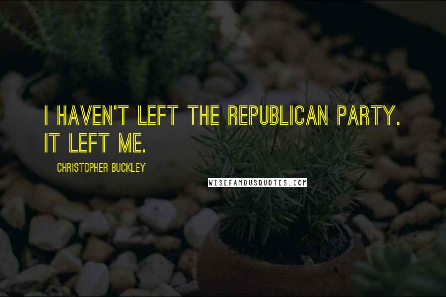 Christopher Buckley quotes: I haven't left the Republican Party. It left me.