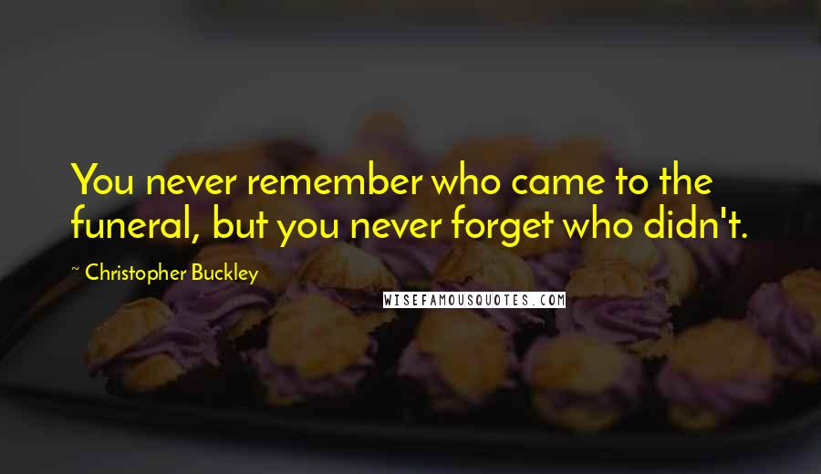 Christopher Buckley quotes: You never remember who came to the funeral, but you never forget who didn't.