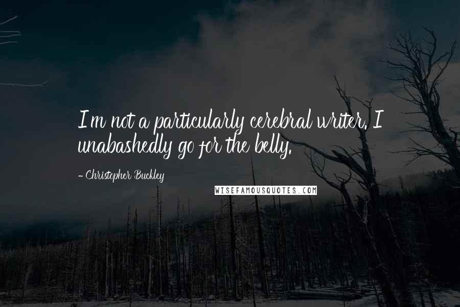 Christopher Buckley quotes: I'm not a particularly cerebral writer. I unabashedly go for the belly.