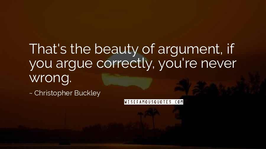Christopher Buckley quotes: That's the beauty of argument, if you argue correctly, you're never wrong.