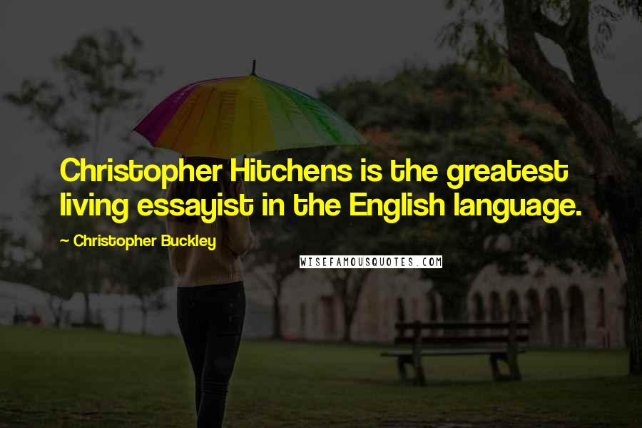 Christopher Buckley quotes: Christopher Hitchens is the greatest living essayist in the English language.