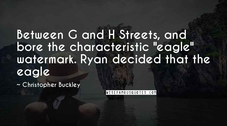 "Christopher Buckley quotes: Between G and H Streets, and bore the characteristic ""eagle"" watermark. Ryan decided that the eagle"