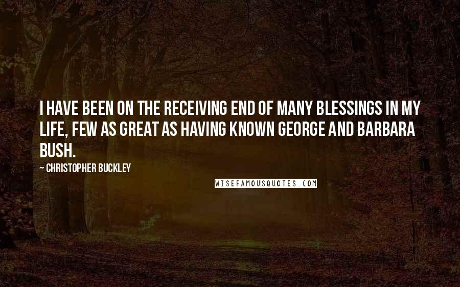 Christopher Buckley quotes: I have been on the receiving end of many blessings in my life, few as great as having known George and Barbara Bush.