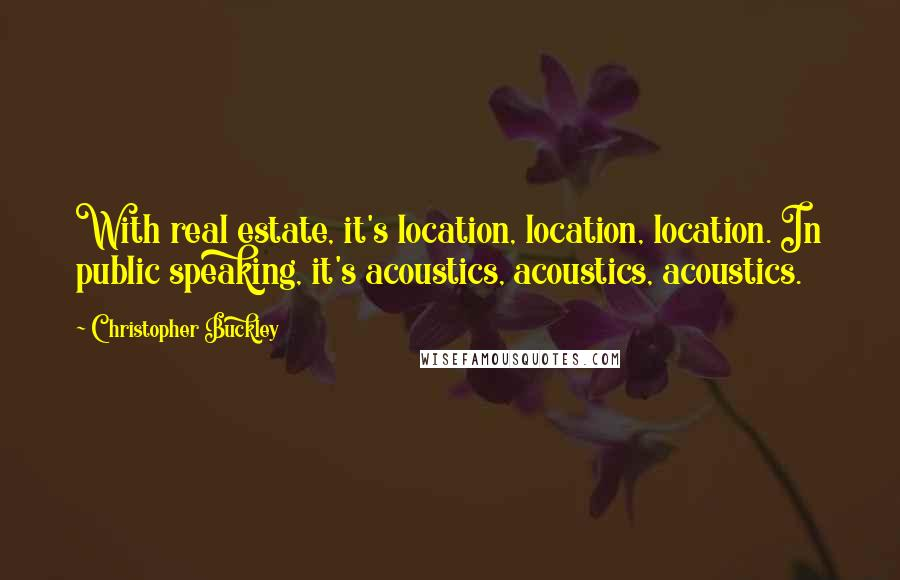 Christopher Buckley quotes: With real estate, it's location, location, location. In public speaking, it's acoustics, acoustics, acoustics.