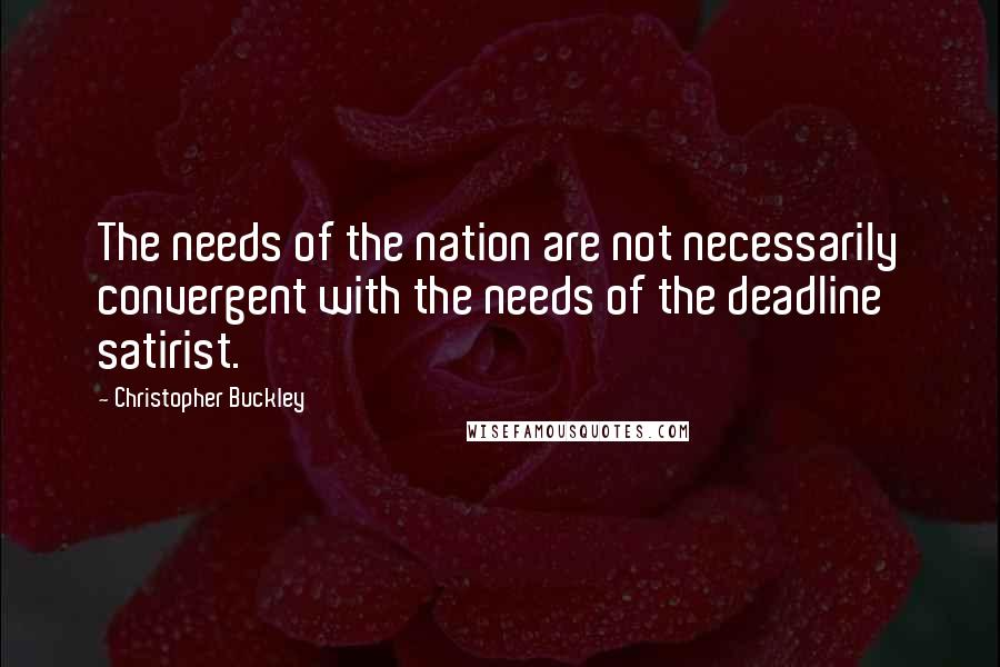 Christopher Buckley quotes: The needs of the nation are not necessarily convergent with the needs of the deadline satirist.