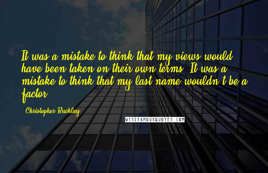 Christopher Buckley quotes: It was a mistake to think that my views would have been taken on their own terms. It was a mistake to think that my last name wouldn't be a