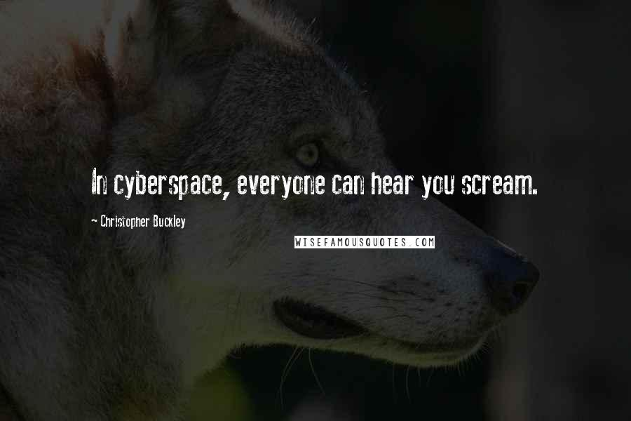 Christopher Buckley quotes: In cyberspace, everyone can hear you scream.