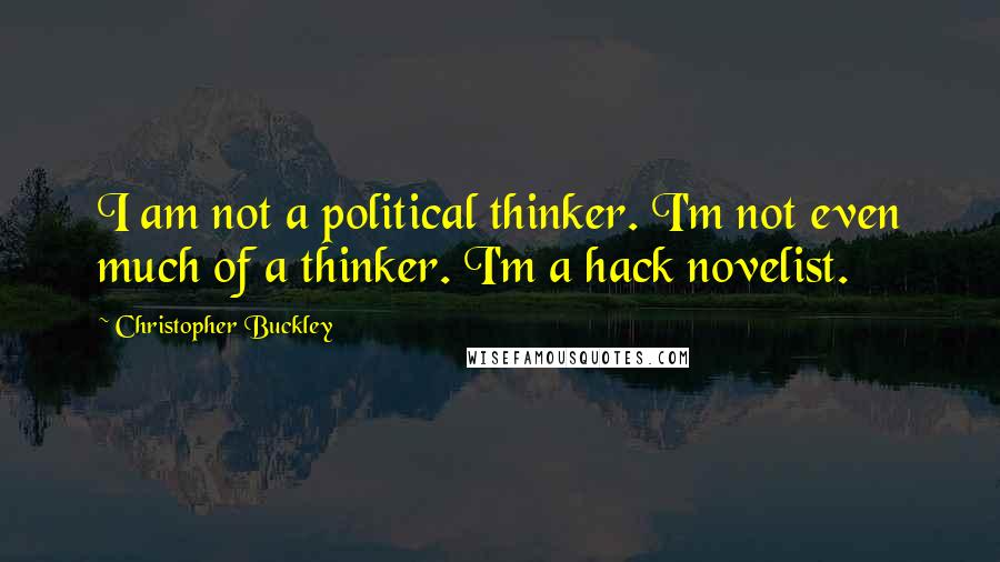 Christopher Buckley quotes: I am not a political thinker. I'm not even much of a thinker. I'm a hack novelist.