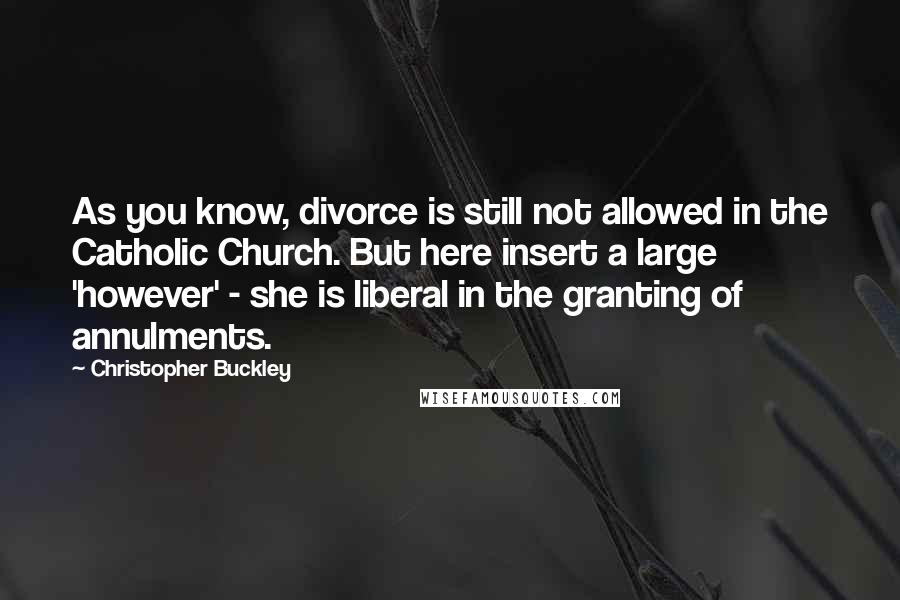 Christopher Buckley quotes: As you know, divorce is still not allowed in the Catholic Church. But here insert a large 'however' - she is liberal in the granting of annulments.