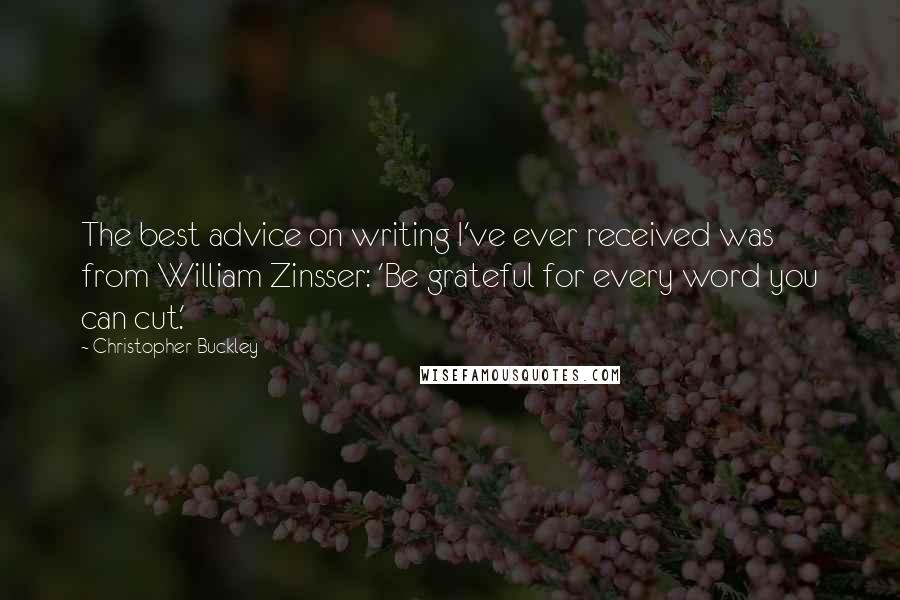 Christopher Buckley quotes: The best advice on writing I've ever received was from William Zinsser: 'Be grateful for every word you can cut.'