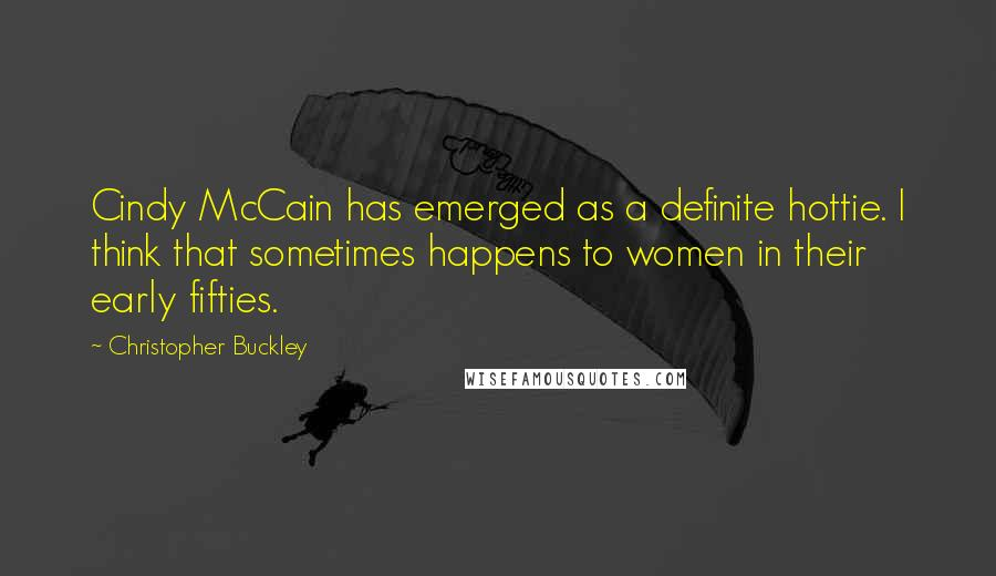 Christopher Buckley quotes: Cindy McCain has emerged as a definite hottie. I think that sometimes happens to women in their early fifties.