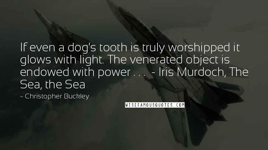 Christopher Buckley quotes: If even a dog's tooth is truly worshipped it glows with light. The venerated object is endowed with power . . . - Iris Murdoch, The Sea, the Sea