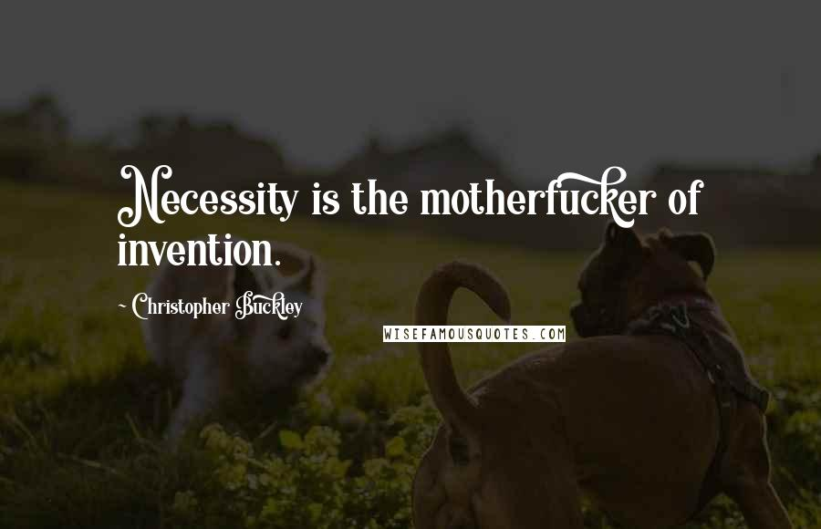 Christopher Buckley quotes: Necessity is the motherfucker of invention.
