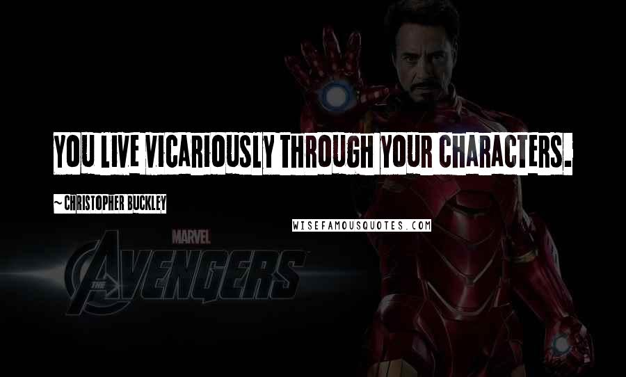 Christopher Buckley quotes: You live vicariously through your characters.